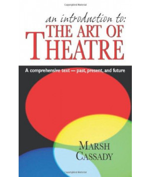 An Introduction to the Art of Theatre: A Comprehensive Text- Past, Present, And Future