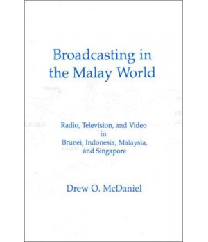 Broadcasting in the Malay World: Radio, Television, and Video in Brunei, Indonesia, Malaysia, and Singapore (Communication and Information Science Series)