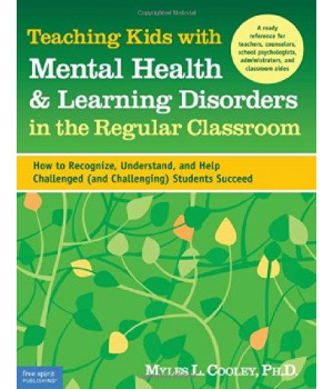 Teaching Kids with Mental Health & Learning Disorders in the Regular Classroom: How to Recognize, Understand, and Help Challenged (and Challenging) Students Succeed