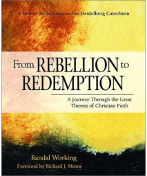 From Rebellion to Redemption: A Journey Through the Great Themes of Christian Faith: A Year of Reflections on the Heidelberg Catechism