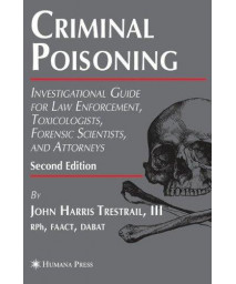 Criminal Poisoning: Investigational Guide for Law Enforcement, Toxicologists, Forensic Scientists, and Attorneys (Forensic Science and Medicine)