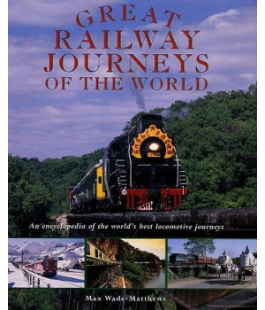 Great Railway Journeys of the World: An Encyclopedia of the World\'s Best Locomotive Journeys