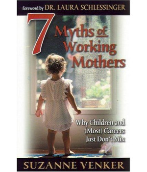 7 Myths of Working Mothers: Why Children and (Most) Careers Just Don\'t Mix