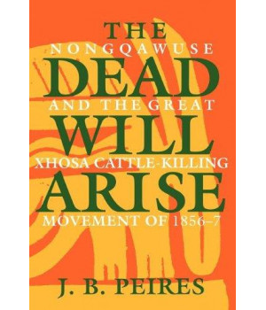 The Dead Will Arise: Nongqawuse and the Great Xhosa Cattle-Killing Movement of 1856-7