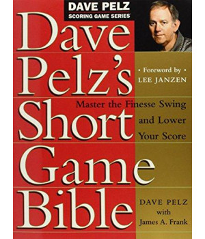 Dave Pelz\'s Short Game Bible: Master the Finesse Swing and Lower Your Score (Dave Pelz Scoring Game Series)