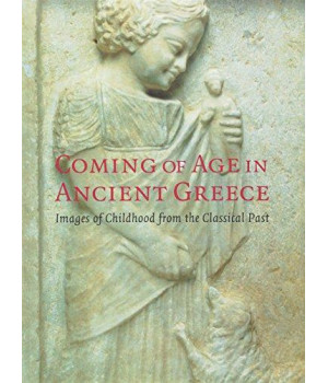 Coming of Age in Ancient Greece: Images of Childhood from the Classical Past