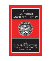 The Cambridge Ancient History Volume 2, Part 1: The Middle East and the Aegean Region, c.1800-1380 BC
