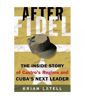 After Fidel: The Inside Story of Castro\'s Regime and Cuba\'s Next Leader