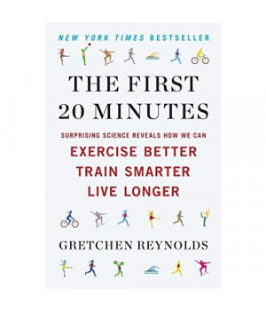 The First 20 Minutes: Surprising Science Reveals How We Can Exercise Better, Train Smarter, Live Longe r
