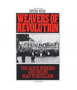 Weavers of Revolution: The Yarur Workers and Chile's Road to Socialism