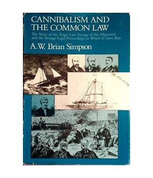 Cannibalism and the Common Law: The Story of the Tragic Last Voyage of the Mignonette and the Strange Legal Proceedings to Which It Gave Rise
