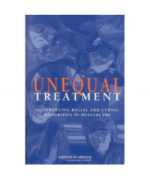 Unequal Treatment: Confronting Racial and Ethnic Disparities in Health Care (full printed version)