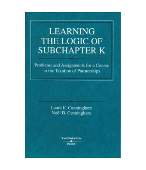 Learning the Logic of Subchapter K: Problems and Assignments for a Course in the Taxation of Partnerships (American Casebook) (Coursebook)