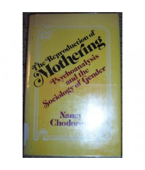 The Reproduction of Mothering: Psychoanalysis and the Sociology of Gender