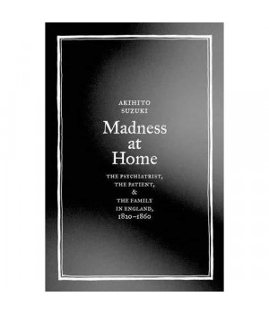 Madness at Home: The Psychiatrist, the Patient, and the Family in England, 1820-1860 (Medicine and Society)
