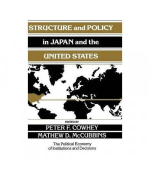 Structure and Policy in Japan and the United States: An Institutionalist Approach (Political Economy of Institutions and Decisions)