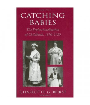 Catching Babies: The Professionalization of Childbirth, 1870-1920      (Hardcover)