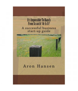 It's Impossible To Ranch From Scratch! Or Is It?: A successful business start-up guide