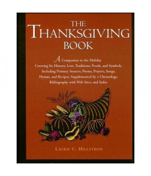 The Thanksgiving Book: A Companion to the Holiday Covering Its History, Lore, Traditions, Foods, and Symbols, Including Pirmary Sources, Poems, Prayers, Songs, Hymns, and Recipes, Supplemented by a...