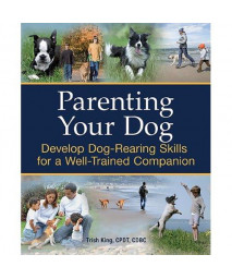 Parenting Your Dog: Develop Dog-Rearing Skills for a Well-Trained Companion