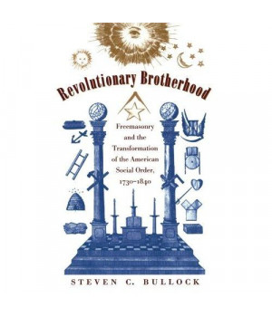 Revolutionary Brotherhood: Freemasonry and the Transformation of the American Social Order, 1730-1840 (Published by the Omohundro Institute of Early ... and the University of North Carolina Press)