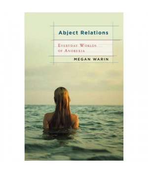 Abject Relations: Everyday Worlds of Anorexia (Studies in Medical Anthropology)      (Paperback)