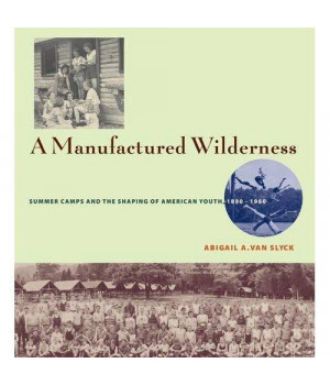A Manufactured Wilderness: Summer Camps and the Shaping of American Youth, 1890?1960 (Architecture, Landscape and Amer Culture)
