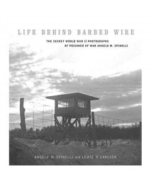 Life Behind Barbed Wire: The Secret World War II Photographs of Angelo M. Spinelli (World War II: The Global, Human, and Ethical Dimension)
