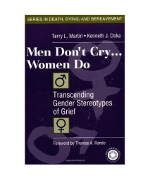 Men Don't Cry, Women Do: Transcending Gender Stereotypes of Grief (Series in Death, Dying, and Bereavement)