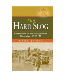 The Hard Slog: Australians in the Bougainville Campaign, 1944-45 (Australian Army History Series)