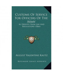 Customs Of Service For Officers Of The Army: As Derived From Law And Regulations (1866)
