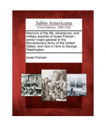 Memoirs of the life, adventures, and military exploits of Israel Putnam: senior major-general in the Revolutionary Army of the United States, and next in rank to George Washington.