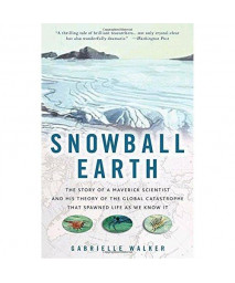 Snowball Earth: The Story of a Maverick Scientist and His Theory of the Global Catastrophe That Spawned Life As We Know It