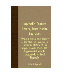 Ingersoll's Century History, Santa Monica Bay Cities - Prefaced With A Brief History Of The State Of California, A Condensed History Of Los Angeles ... With An Encyclopedia Of Local Biography