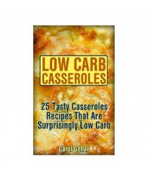 Low Carb Casseroles: 25 Tasty Casseroles Recipes That Are Surprisingly Low Carb: (low carbohydrate, high protein, low carbohydrate foods, low carb, low carb cookbook, low carb recipes)