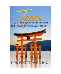 Japan: Japan Travel Guide: The 30 Best Tips For Your Trip To Japan - The Places You Have To See (Tokyo, Kyoto, Osaka, Japan Travel) (Volume 1)