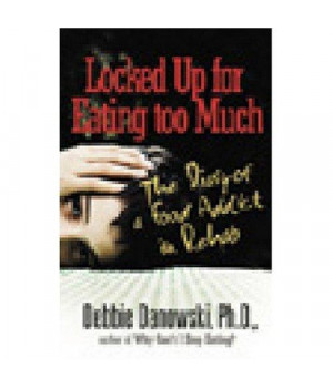 Locked Up for Eating Too Much: The Diary of a Food Addict in Rehab