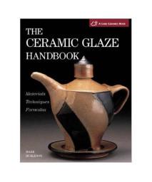 The Ceramic Glaze Handbook: Materials * Techniques * Formulas(A Lark Ceramics Book)