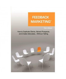 Feedback Marketing How to Duplicate Clients, Attract Prospects, and Create Advocates... Without Talking