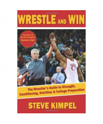 Wrestle and Win: The Wrestler's Guide to Strength, Conditioning, Nutrition and College Preparation