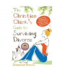 Christian Chick's Guide to Surviving Divorce - What Your Girlfriends Would Tell You If They Knew What To Say