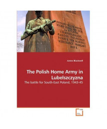 The Polish Home Army in Lubelszczyzna: The battle for South-East Poland, 1943-45