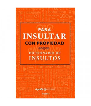 Para insultar con propiedad. Diccionario de insultos / How to Insult with Meanin g.Dictionary of Insults (Spanish Edition)