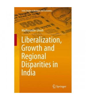 Liberalization, Growth and Regional Disparities in India (India Studies in Business and Economics)