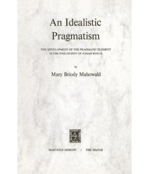 An Idealistic Pragmatism: The Development of the Pragmatic Element in the Philosophy of Josiah Royce      (Paperback)