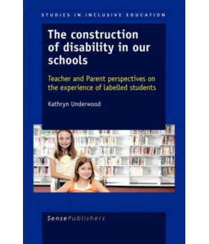 The Construction of Disability in Our Schools: Teacher and Parent Perspectives on the Experience of Labelled Students      (Paperback)