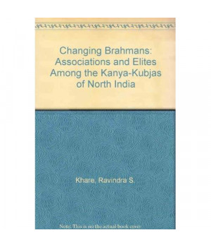 The Changing Brahmans;: Associations And Elites Among The Kanya-Kubjas Of North India