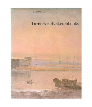 Turner's Early Sketchbooks: Drawings in England, Wales and Scotland from 1789-1802