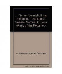 ...if tomorrow night finds me dead... The Life of General Samuel K. Zook (Army of the Potomac)