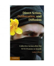 Direct Action, Deliberation, and Diffusion: Collective Action after the WTO Protests in Seattle (Cambridge Studies in Contentious Politics)